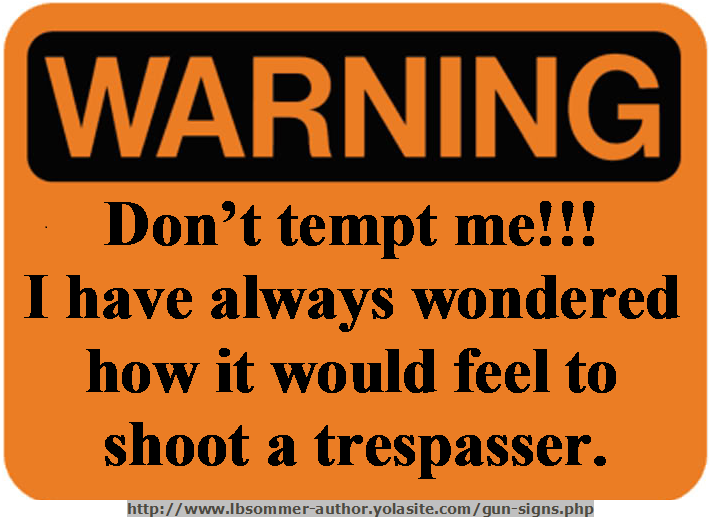 Humorous trespasser sign - Warning: Don't tempt me. I have always wondered how it would feel to shoot a trespasser. http://www.lbsommer-author.yolasite.com/gun-signs.php
