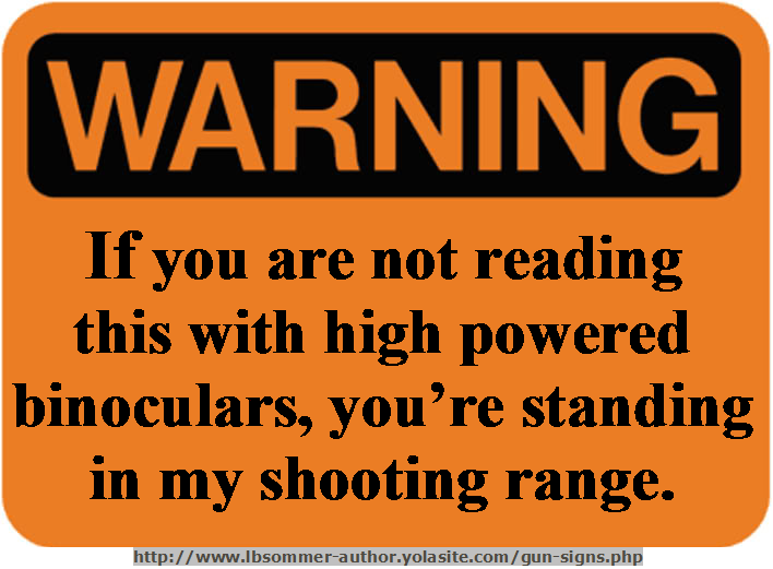 Funny warning sign: If you are not reading this with high powered binoculars, you're standing in my shooting range. http://www.lbsommer-author.yolasite.com/gun-signs.php