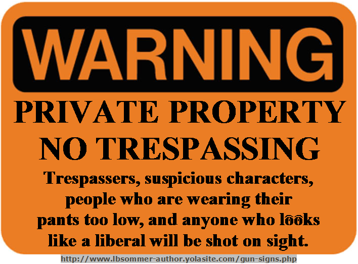 No trespassing sign stating trespassers, suspicious characters, people who are wearing their pants too low, and anyone who looks like a liberal will be shot on sight. http://www.lbsommer-author.yolasite.com/gun-signs.php
