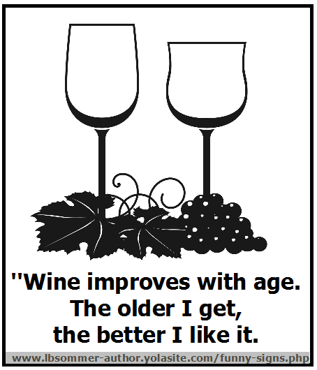 Wine improves with age. The older I get, the better I like it