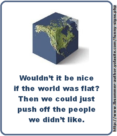 Wouldn't it be nice if the world was flat? Then we could just push off the people  we didn't like.
