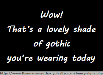 Funny compliment for women - Wow! That's a lovely shade of gothic you're wearing today.
