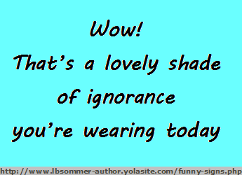 Fun sign - wow that's a lovely shade of ignorance you're wearing today