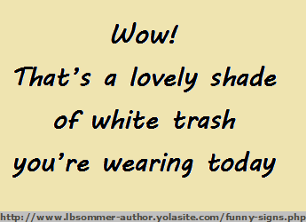 Wow! That's a lovely shade of white trash you're wearing today.